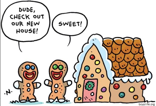 "Gingerbread house with two gingerbread people. One says, ""Dude, Check out our new house!"" The other replies, ""Sweet!"""